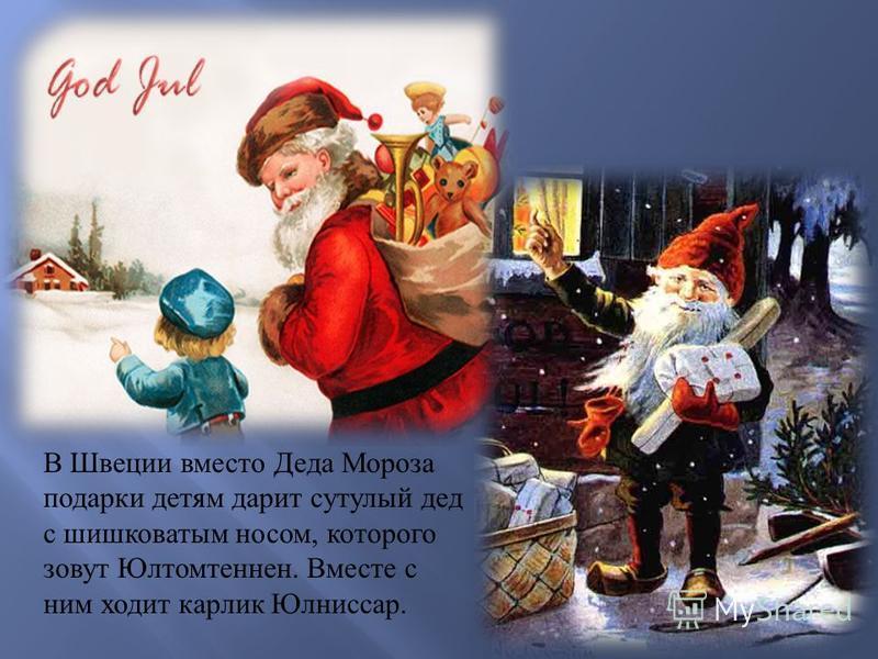В Швеции вместо Деда Мороза подарки детям дарит сутулый дед с шишковатым носом, которого зовут Юлтомтеннен. Вместе с ним ходит карлик Юлниссар.