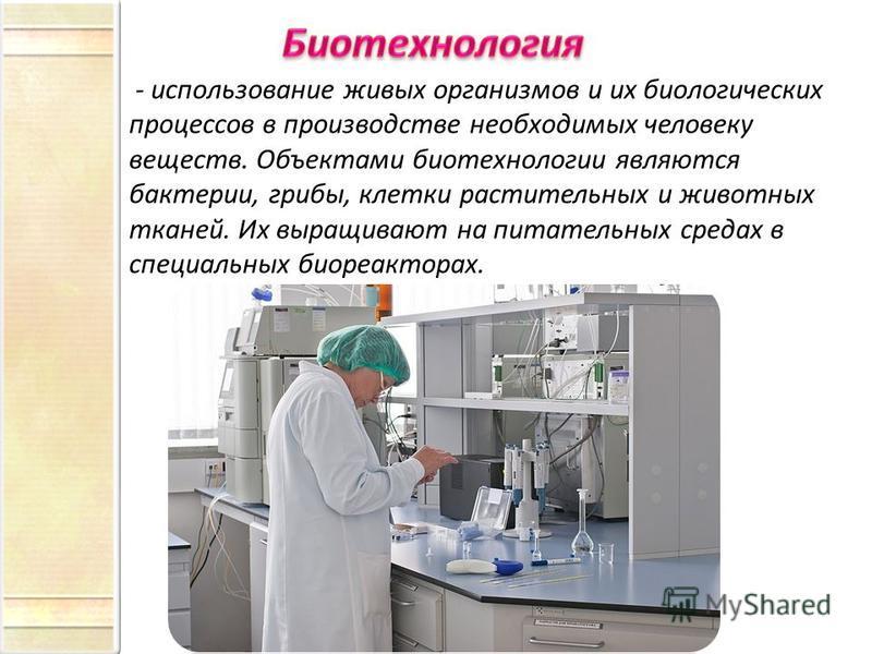 - использование живых организмов и их биологических процессов в производстве необходимых человеку веществ. Объектами биотехнологии являются бактерии, грибы, клетки растительных и животных тканей. Их выращивают на питательных средах в специальных биор