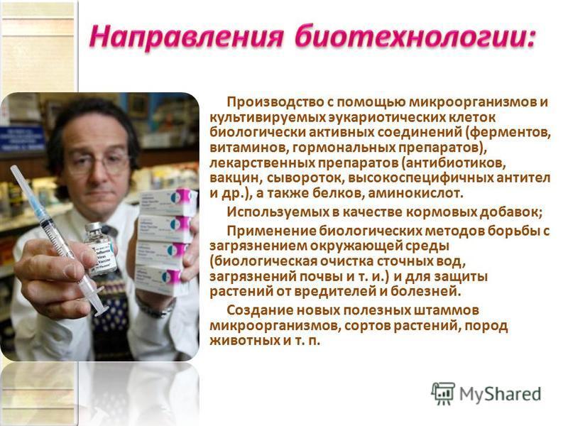 Производство с помощью микроорганизмов и культивируемых эукариотических клеток биологически активных соединений (ферментов, витаминов, гормональных препаратов), лекарственных препаратов (антибиотиков, вакцин, сывороток, высокоспецифичных антител и др