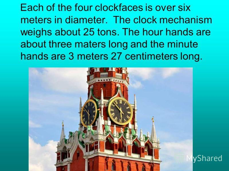 Each of the four clockfaces is over six meters in diameter. The clock mechanism weighs about 25 tons. The hour hands are about three maters long and the minute hands are 3 meters 27 centimeters long.