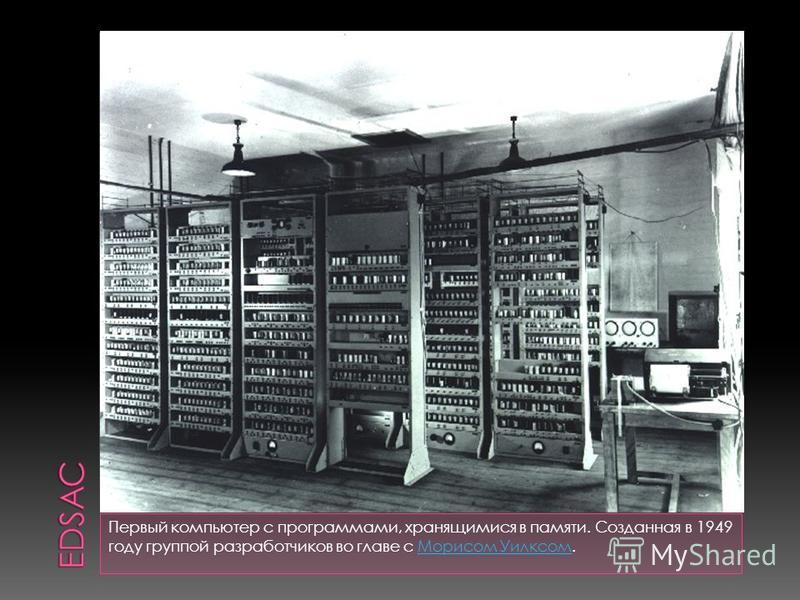 Первый компьютер с программами, хранящимися в памяти. Созданная в 1949 году группой разработчиков во главе с Морисом Уилксом.Морисом Уилксом