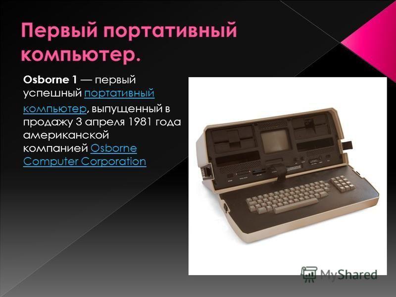 Osborne 1 первый успешный портативный портативный компьютер, выпущенный в продажу 3 апреля 1981 года американской компанией Osborne Computer CorporationOsborne Computer Corporation