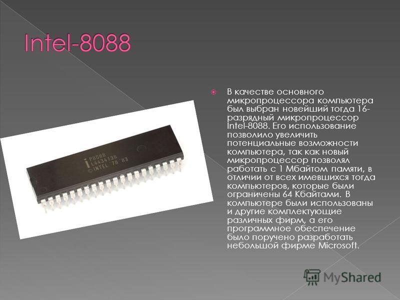 В качестве основного микропроцессора компьютера был выбран новейший тогда 16- разрядный микропроцессор Intel-8088. Его использование позволило увеличить потенциальные возможности компьютера, так как новый микропроцессор позволял работать с 1 Мбайтом