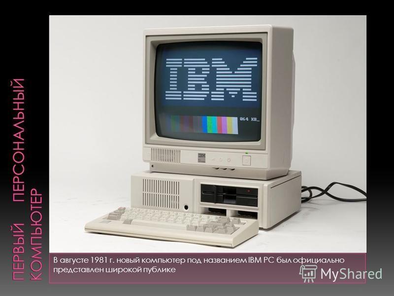 В августе 1981 г. новый компьютер под названием IBM PC был официально представлен широкой публике