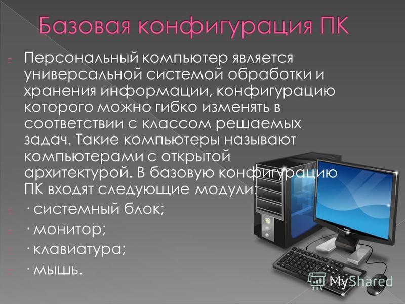Персональный компьютер является универсальной системой обработки и хранения информации, конфигурацию которого можно гибко изменять в соответствии с классом решаемых задач. Такие компьютеры называют компьютерами с открытой архитектурой. В базовую конф