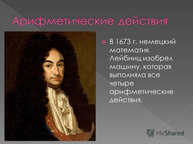 В 1673 г. немецкий математик Лейбниц изобрел машину, которая выполняла все четыре арифметические действия.