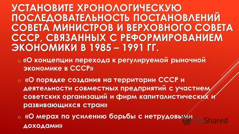 УСТАНОВИТЕ ХРОНОЛОГИЧЕСКУЮ ПОСЛЕДОВАТЕЛЬНОСТЬ ПОСТАНОВЛЕНИЙ СОВЕТА МИНИСТРОВ И ВЕРХОВНОГО СОВЕТА СССР, СВЯЗАННЫХ С РЕФОРМИРОВАНИЕМ ЭКОНОМИКИ В 1985 – 1991 ГГ. o «О концепции перехода к регулируемой рыночной экономике в СССР» o «О порядке создания на