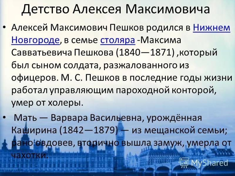 Детство Алексея Максимовича Алексей Максимович Пешков родился в Нижнем Новгороде, в семье столяра -Максима Савватьевича Пешкова (18401871),который был сыном солдата, разжалованного из офицеров. М. С. Пешков в последние годы жизни работал управляющим