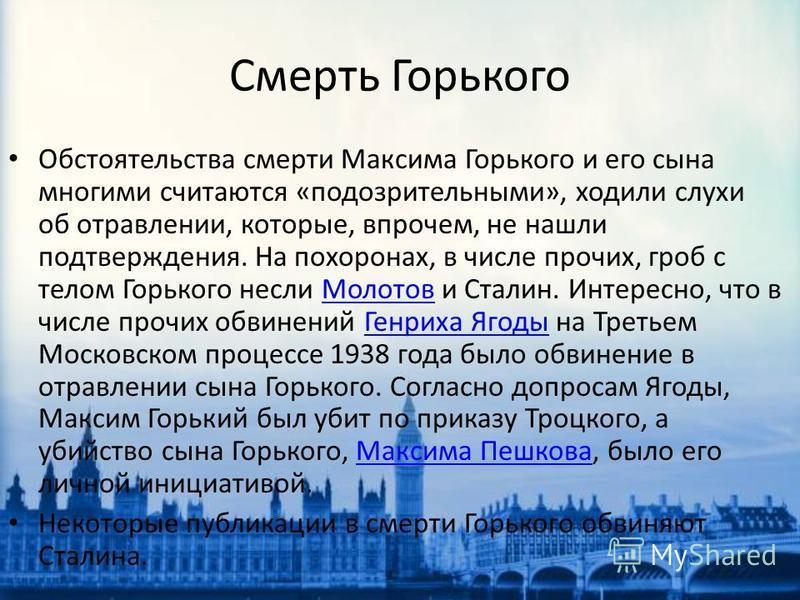 Обстоятельства смерти Максима Горького и его сына многими считаются «подозрительными», ходили слухи об отравлении, которые, впрочем, не нашли подтверждения. На похоронах, в числе прочих, гроб с телом Горького несли Молотов и Сталин. Интересно, что в