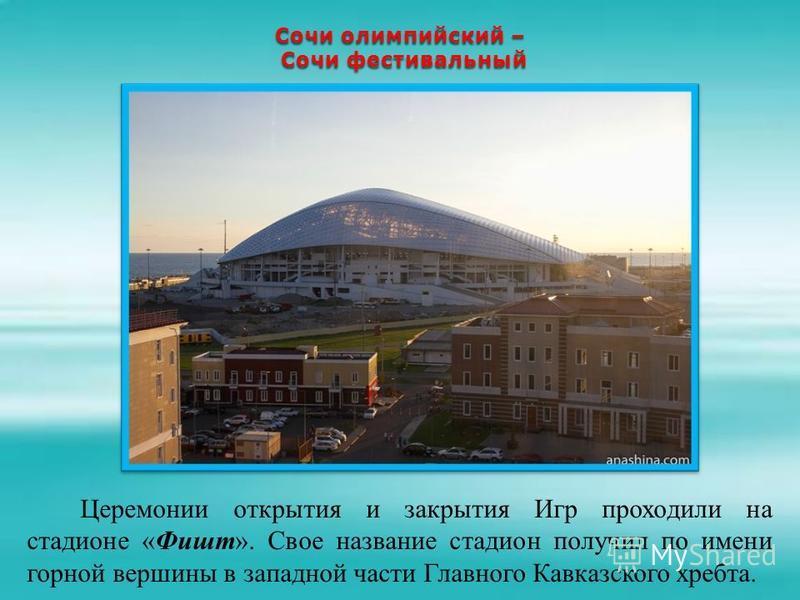Сочи олимпийский – Сочи фестивальный Сочи фестивальный Церемонии открытия и закрытия Игр проходили на стадионе «Фишт». Свое название стадион получил по имени горной вершины в западной части Главного Кавказского хребта.
