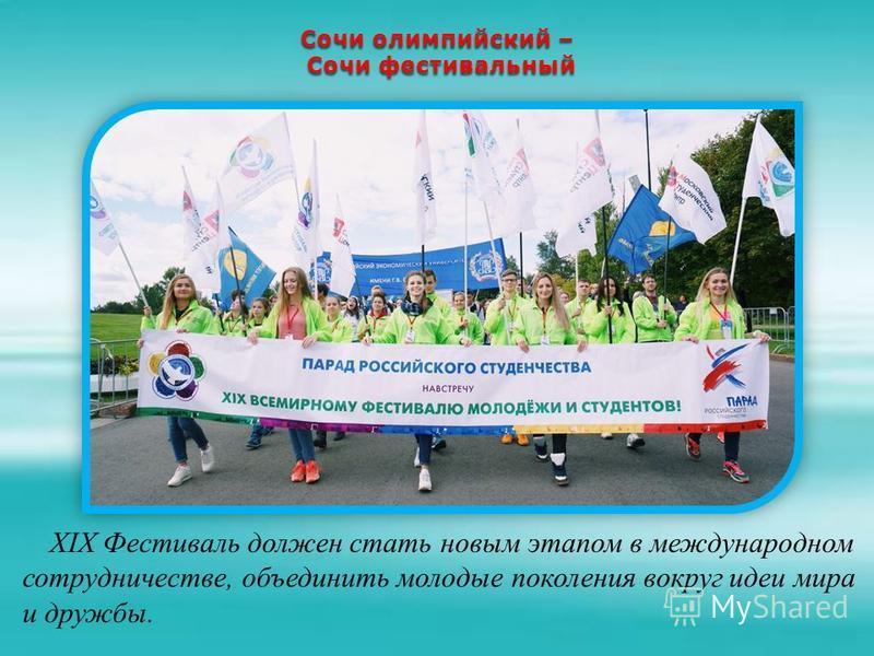 Сочи олимпийский – Сочи фестивальный Сочи фестивальный XIX Фестиваль должен стать новым этапом в международном сотрудничестве, объединить молодые поколения вокруг идеи мира и дружбы.