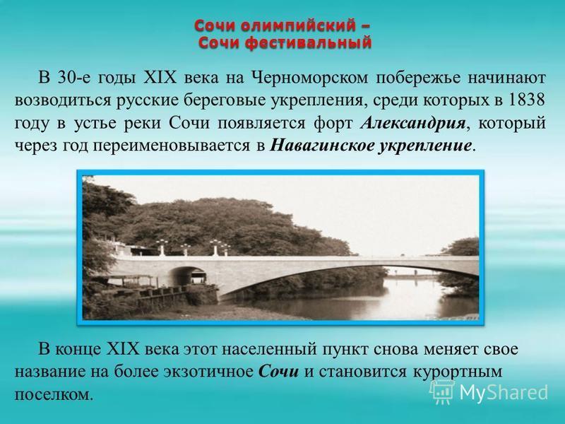 Сочи олимпийский – Сочи фестивальный Сочи фестивальный В 30-е годы XIX века на Черноморском побережье начинают возводиться русские береговые укрепления, среди которых в 1838 году в устье реки Сочи появляется форт Александрия, который через год переим