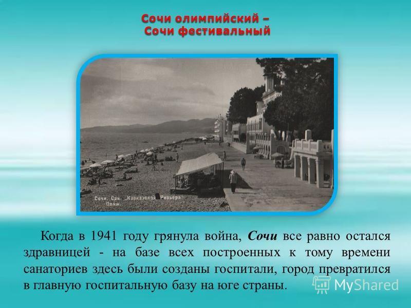 Сочи олимпийский – Сочи фестивальный Сочи фестивальный Когда в 1941 году грянула война, Сочи все равно остался здравницей - на базе всех построенных к тому времени санаториев здесь были созданы госпитали, город превратился в главную госпитальную базу