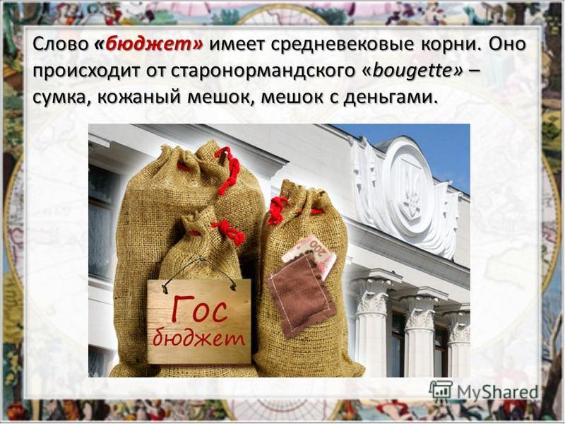 Слово «бюджет» имеет средневековые корни. Оно происходит от старо нормандского «bougette» – сумка, кожаный мешок, мешок с деньгами. Слово «бюджет» имеет средневековые корни. Оно происходит от старо нормандского «bougette» – сумка, кожаный мешок, мешо