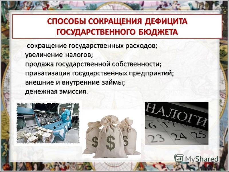 СПОСОБЫ СОКРАЩЕНИЯ ДЕФИЦИТА ГОСУДАРСТВЕННОГО БЮДЖЕТА сокращение государственных расходов; увеличение налогов; увеличение налогов; продажа государственной собственности; продажа государственной собственности; приватизация государственных предприятий;
