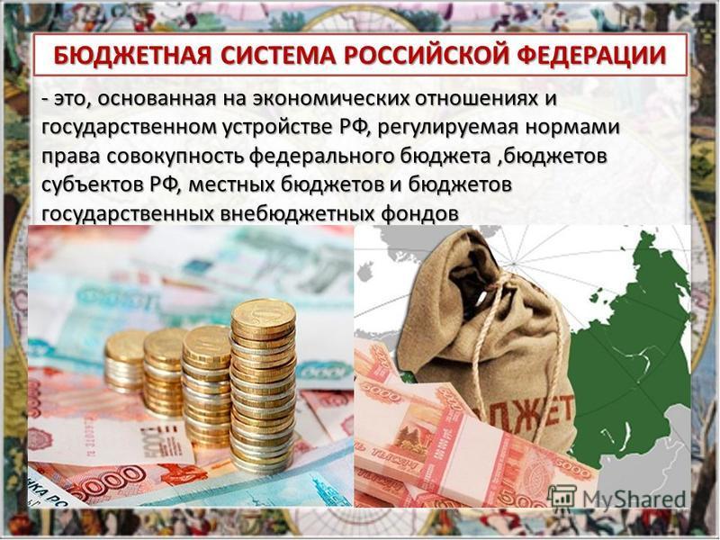 БЮДЖЕТНАЯ СИСТЕМА РОССИЙСКОЙ ФЕДЕРАЦИИ - это, основанная на экономических отношениях и государственном устройстве РФ, регулируемая нормами права совокупность федерального бюджета,бюджетов субъектов РФ, местных бюджетов и бюджетов государственных внеб