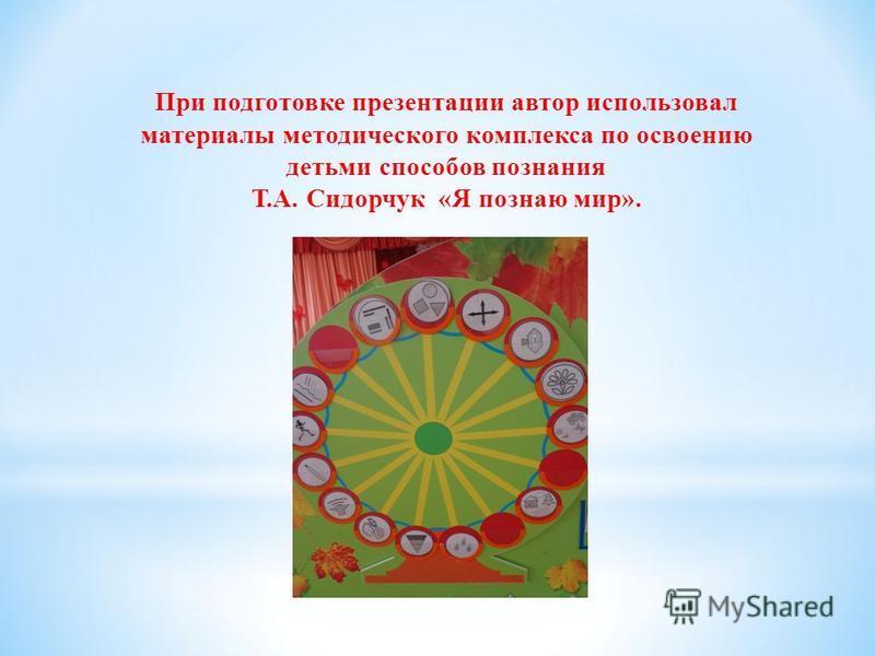 При подготовке презентации автор использовал материалы методического комплекса по освоению детьми способов познания Т.А. Сидорчук «Я познаю мир».