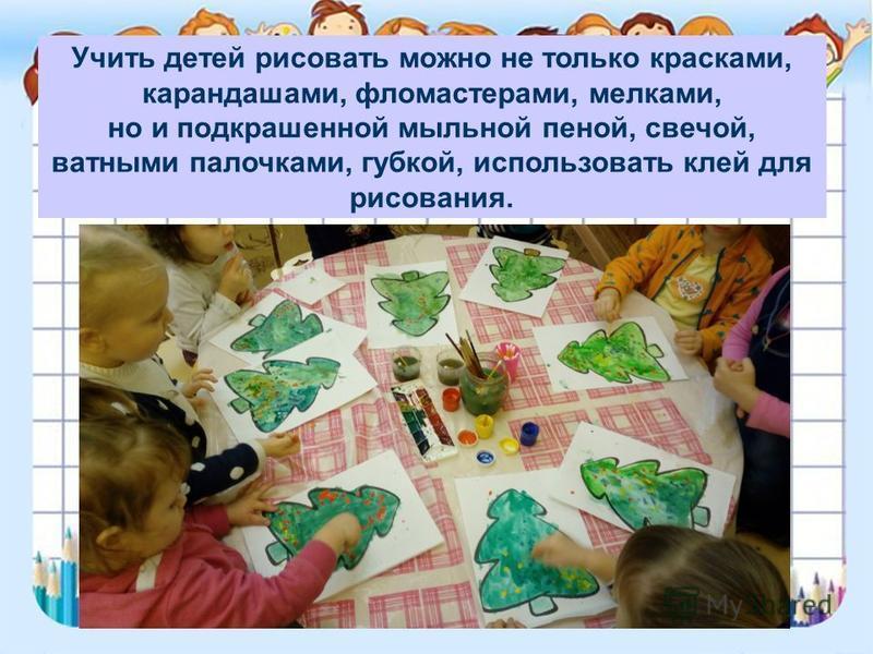 Учить детей рисовать можно не только красками, карандашами, фломастерами, мелками, но и подкрашенной мыльной пеной, свечой, ватными палочками, губкой, использовать клей для рисования.