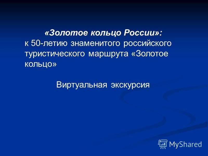 «Золотое кольцо России»: к 50-летию знаменитого российского туристического маршрута «Золотое кольцо» Виртуальная экскурсия