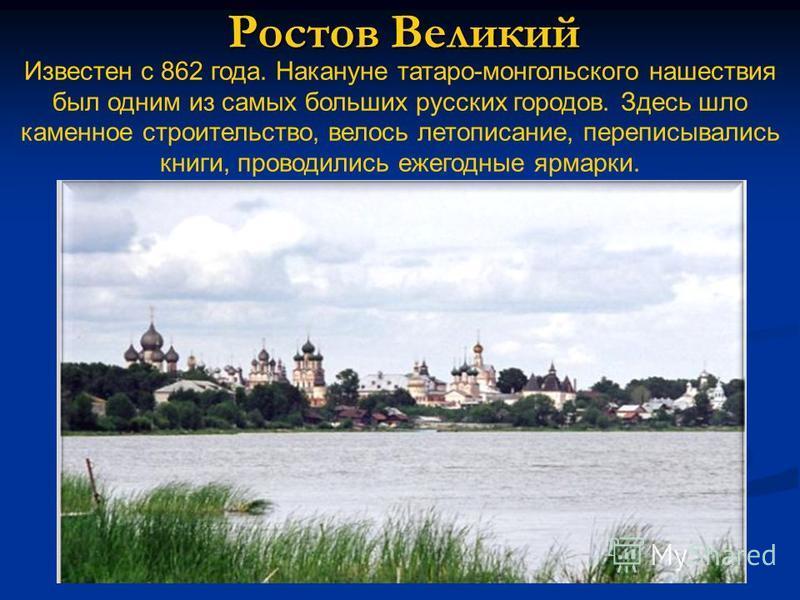 Ростов Великий Известен с 862 года. Накануне татаро-монгольского нашествия был одним из самых больших русских городов. Здесь шло каменное строительство, велось летописание, переписывались книги, проводились ежегодные ярмарки.