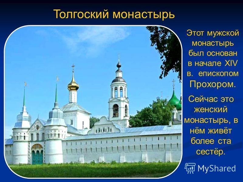Толгоский монастырь Этот мужской монастырь был основан в начале XIV в. епископом Прохором. Сейчас это женский монастырь, в нём живёт более ста сестёр.