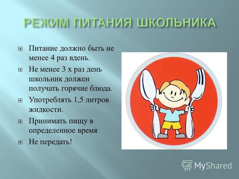 Питание должно быть не менее 4 раз вдень. Не менее 3 х раз день школьник должен получать горячие блюда. Употреблять 1,5 литров жидкости. Принимать пищу в определенное время Не передать !