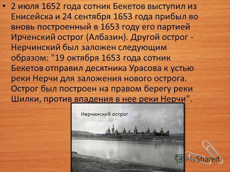 2 июля 1652 года сотник Бекетов выступил из Енисейска и 24 сентября 1653 года прибыл во вновь построенный в 1653 году его партией Ирченский острог (Албазин). Другой острог - Нерчинский был заложен следующим образом: