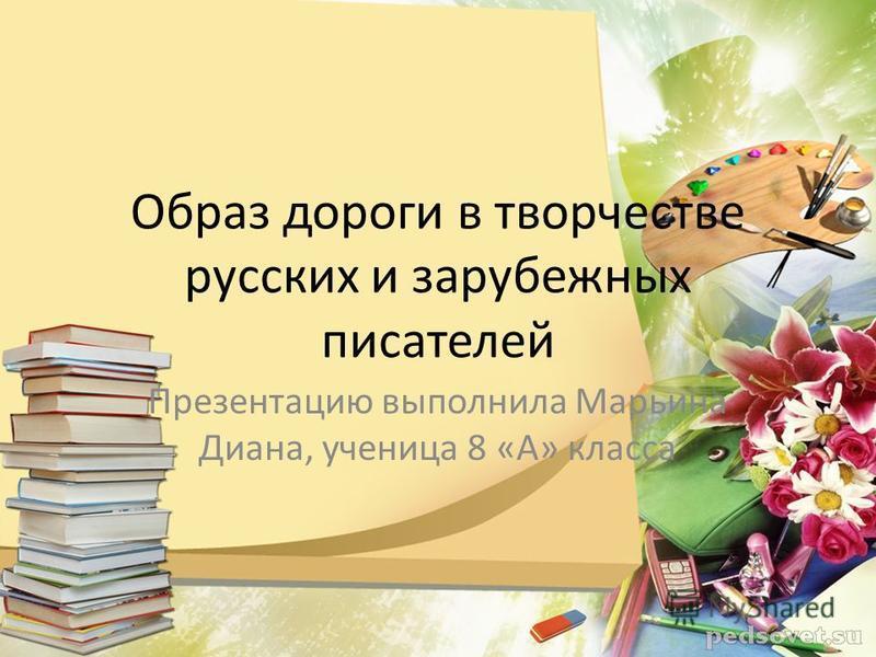 Образ дороги в творчестве русских и зарубежных писателей Презентацию выполнила Марьина Диана, ученица 8 «А» класса