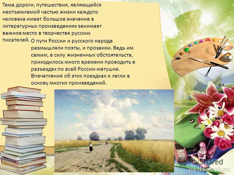 Тема дороги, путешествия, являющейся неотъемлемой частью жизни каждого человека имеет большое значение в литературных произведениях занимает важное место в творчестве русских писателей. О пути России и русского народа размышляли поэты, и прозаики. Ве