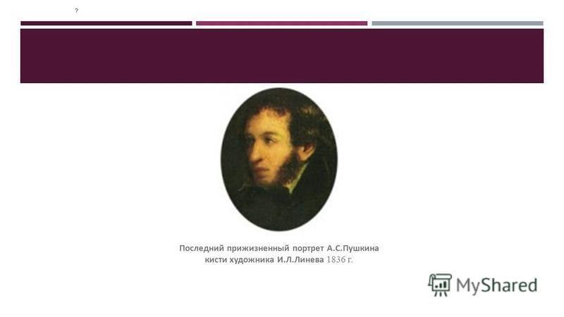 ? Последний прижизненный портрет А.С.Пушкина кисти художника И.Л.Линева 1836 г.