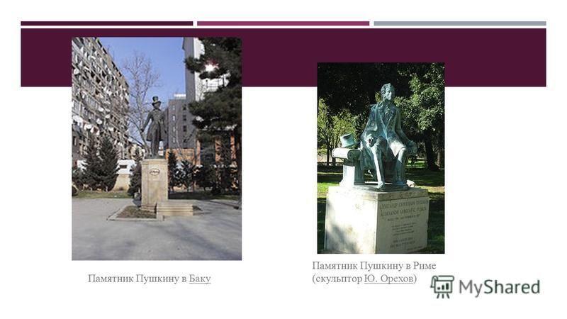 Памятник Пушкину в Риме (скульптор Ю. Орехов)Ю. Орехов Памятник Пушкину в Баку Баку