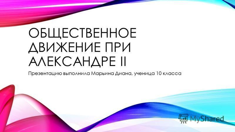 ОБЩЕСТВЕННОЕ ДВИЖЕНИЕ ПРИ АЛЕКСАНДРЕ II Презентацию выполнила Марьина Диана, ученица 10 класса