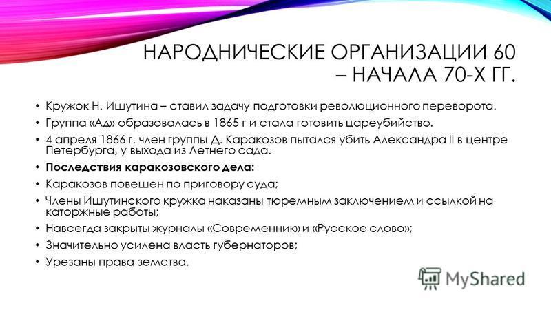 НАРОДНИЧЕСКИЕ ОРГАНИЗАЦИИ 60 – НАЧАЛА 70-Х ГГ. Кружок Н. Ишутина – ставил задачу подготовки революционного переворота. Группа «Ад» образовалась в 1865 г и стала готовить цареубийство. 4 апреля 1866 г. член группы Д. Каракозов пытался убить Александра