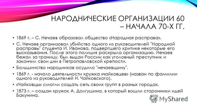НАРОДНИЧЕСКИЕ ОРГАНИЗАЦИИ 60 – НАЧАЛА 70-Х ГГ. 1869 г. – С. Нечаев образовал общество «Народная расправа». С. Нечаев организовал убийство одного из руководителей
