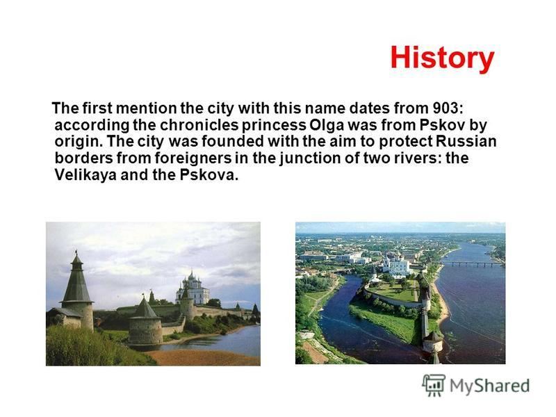 History The first mention the city with this name dates from 903: according the chronicles princess Olga was from Pskov by origin. The city was founded with the aim to protect Russian borders from foreigners in the junction of two rivers: the Velikay