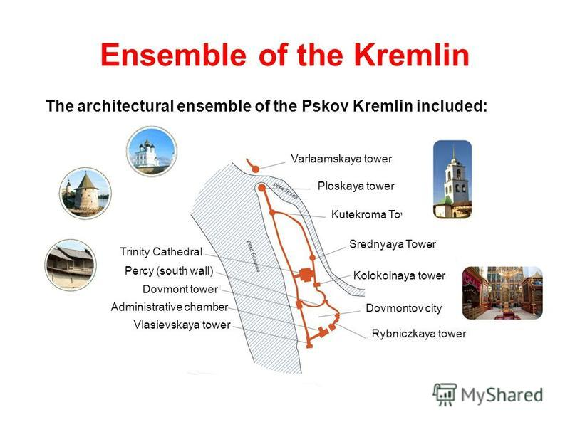 Ensemble of the Kremlin The architectural ensemble of the Pskov Kremlin included: Trinity Cathedral Percy (south wall) Dovmont tower Administrative chamber Vlasievskaya tower Ploskaya tower Kutekroma Tower Srednyaya Tower Kolokolnaya tower Dovmontov