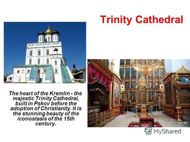 Trinity Cathedral The heart of the Kremlin - the majestic Trinity Cathedral, built in Pskov before the adoption of Christianity. It is the stunning beauty of the iconostasis of the 15th century.