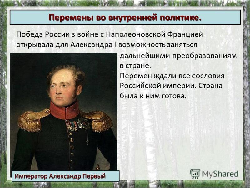 Победа России в войне с Наполеоновской Францией открывала для Александра I возможность заняться Перемены во внутренней политике. дальнейшими преобразованиям в стране. Перемен ждали все сословия Российской империи. Страна была к ним готова. Император