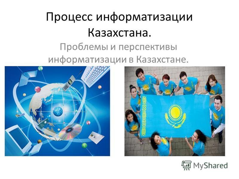 Процесс информатизации Казахстана. Проблемы и перспективы информатизации в Казахстане.