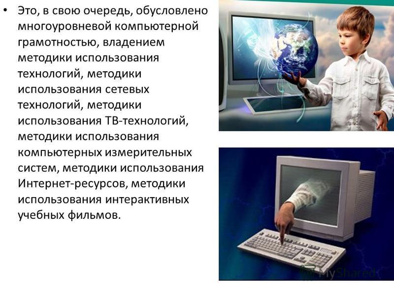 Это, в свою очередь, обусловлено многоуровневой компьютерной грамотностью, владением методики использования технологий, методики использования сетевых технологий, методики использования ТВ-технологий, методики использования компьютерных измерительных