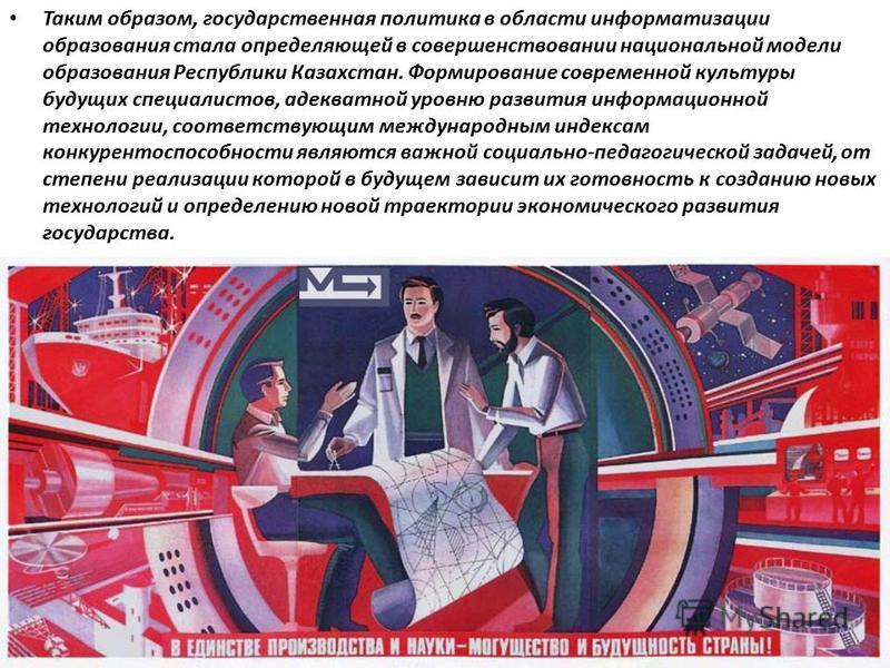 Таким образом, государственная политика в области информатизации образования стала определяющей в совершенствовании национальной модели образования Республики Казахстан. Формирование современной культуры будущих специалистов, адекватной уровню развит