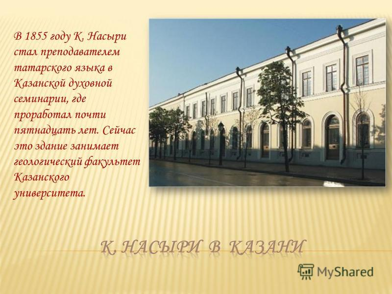В 1855 году К. Насыри стал преподавателем татарского языка в Казанской духовной семинарии, где проработал почти пятнадцать лет. Сейчас это здание занимает геологический факультет Казанского университета.