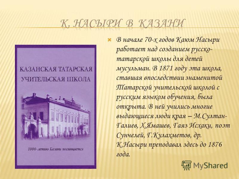 В начале 70-х годов Каюм Насыри работает над созданием русско- татарской школы для детей мусульман. В 1871 году эта школа, ставшая впоследствии знаменитой Татарской учительской школой с русским языком обучения, была открыта. В ней учились многие выда