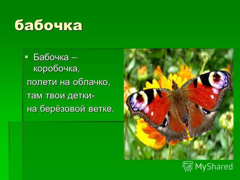 бабочка Бабочка – коробочка, Бабочка – коробочка, полети на облачко, полети на облачко, там твои детки- там твои детки- на берёзовой ветке. на берёзовой ветке.