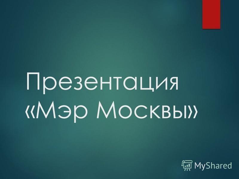 Презентация «Мэр Москвы»