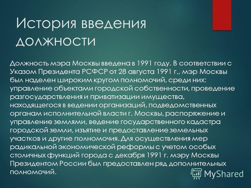 История введения должности Должность мэра Москвы введена в 1991 году. В соответствии с Указом Президента РСФСР от 28 августа 1991 г., мэр Москвы был наделен широким кругом полномочий, среди них: управление объектами городской собственности, проведени