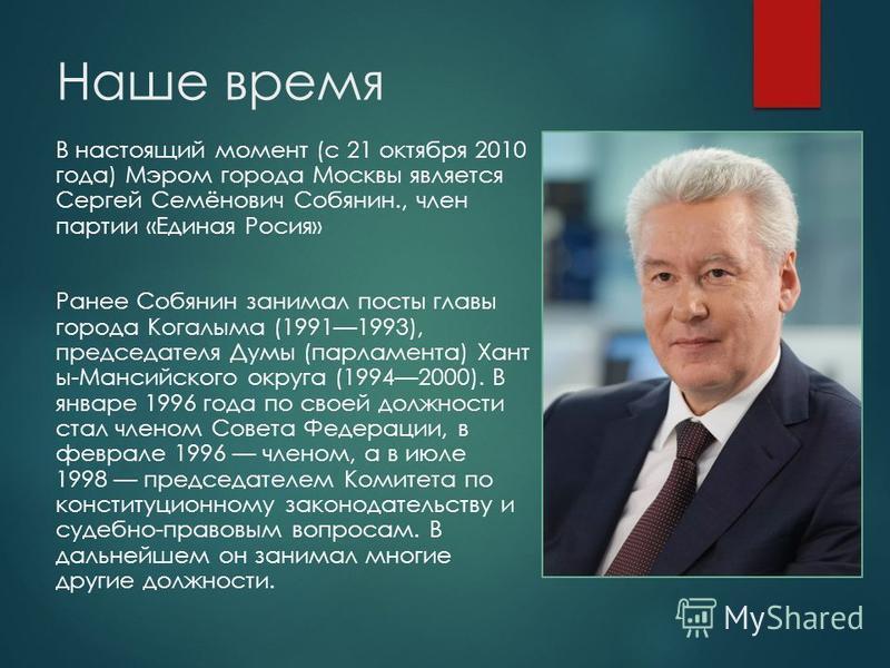 Наше время В настоящий момент (с 21 октября 2010 года) Мэром города Москвы является Сергей Семёнович Собянин., член партии «Единая Росия» Ранее Собянин занимал посты главы города Когалыма (19911993), председателя Думы (парламента) Хант ы-Мансийского