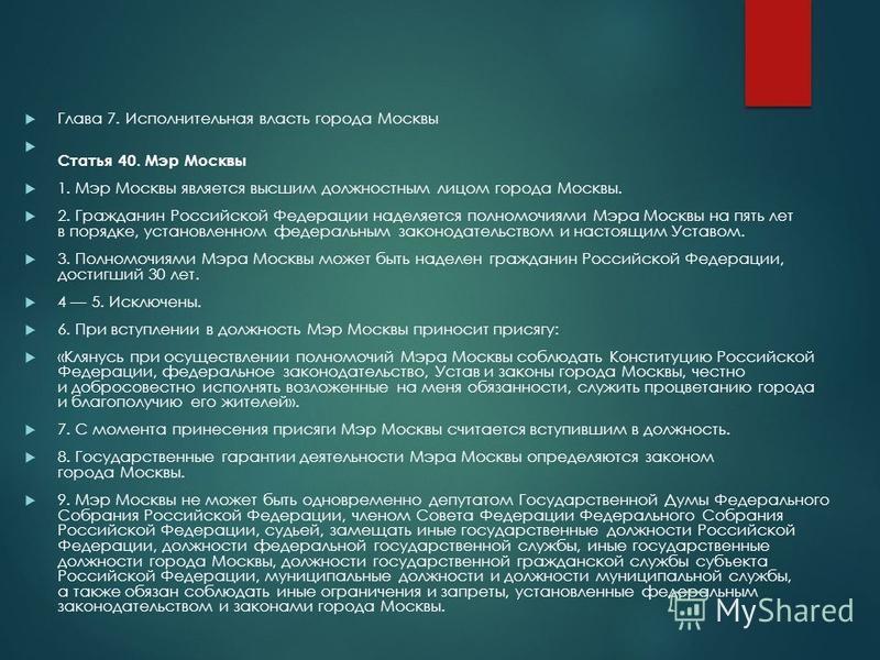 Глава 7. Исполнительная власть города Москвы Статья 40. Мэр Москвы 1. Мэр Москвы является высшим должностным лицом города Москвы. 2. Гражданин Российской Федерации наделяется полномочиями Мэра Москвы на пять лет в порядке, установленном федеральным з