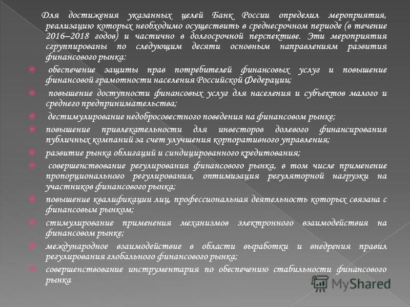 Для достижения указанных целей Банк России определил мероприятия, реализацию которых необходимо осуществить в среднесрочном периоде (в течение 2016–2018 годов) и частично в долгосрочной перспективе. Эти мероприятия сгруппированы по следующим десяти о