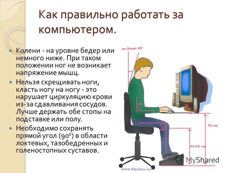 Как правильно работать за компьютером. Колени - на уровне бедер или немного ниже. При таком положении ног не возникает напряжение мышц. Нельзя скрещивать ноги, класть ногу на ногу - это нарушает циркуляцию крови из - за сдавливания сосудов. Лучше дер